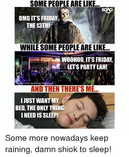 Friday, It's Friday, and Memes: SOME PEOPLE ARE LIKE...  OMG IT'S FRIDAY  THE 13THI  WHILE SOME PEOPLE ARE LIKE..  WOOHOO, IT'S FRIDAY  LETS PARTY LAH!  3  mape credits: sg.dining-asiatatlef cpm  AND THEN THERE'S ME...  I JUST WANT MY  BED, THE ONLY THING  I NEED IS SLEEP! Some more nowadays keep raining, damn shiok to sleep!