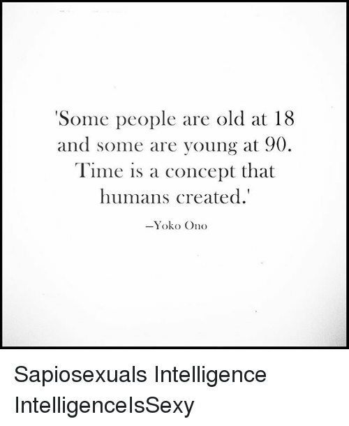Onoes: 'Some people are old at 18  and some are young at 90  Time is a concept that  humans created.'  Yoko Ono Sapiosexuals Intelligence IntelligenceIsSexy