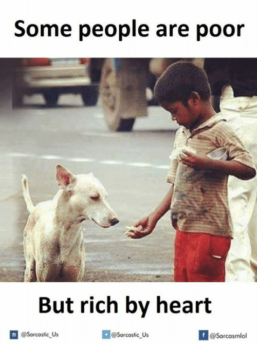 Rich, Poor, and Riches: Some people are poor  But rich by heart  If @Sarcastic Us  @Sarcastic Us  asarcasmlol