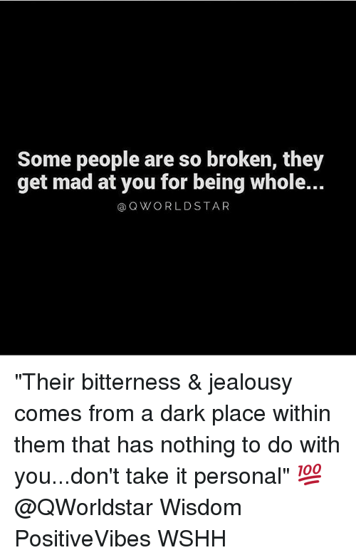 "Memes, Wshh, and Mad: Some people are so broken, they  get mad at you for being whole...  ⓐQWORLDSTAR ""Their bitterness & jealousy comes from a dark place within them that has nothing to do with you...don't take it personal"" 💯@QWorldstar Wisdom PositiveVibes WSHH"