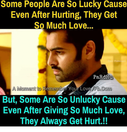 Love, Memes, and fb.com: Some People Are So Lucky Cause  Even After Hurting, They Get  So Much Love...  Polh  PaRdHu  A Moment to  Remember Your Love Fb.com  But, Some Are So Unlucky Cause  Even After Giving So Much Love,  They Always Get Hurt