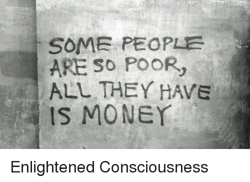 Memes, 🤖, and Enlightenment: SOME PEOPLE  ARE SO POOR,  ALL THEY HAVE  IS MONEY Enlightened Consciousness