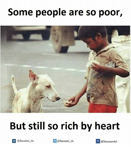 Rich, Poor, and  but Still: Some people are so poor,  But still so rich by heart  If @Sarcastic Us  @Sarcastic Us  @Sarcasmlol