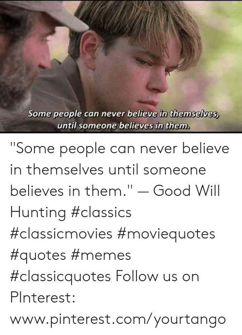 "classics: Some people can never believe in themselves,  until someone believes in them ""Some people can never believe in themselves until someone believes in them."" — Good Will Hunting #classics #classicmovies #moviequotes #quotes #memes #classicquotes Follow us on PInterest: www.pinterest.com/yourtango"