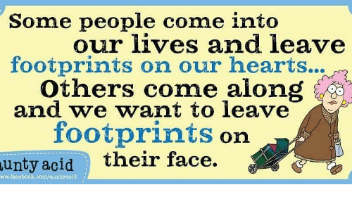 Facebook, Memes, and Hearts: Some people come into  our lives and leave  footprints on our hearts...  Others come along i  and we want to leave  footprints on  acid their face.  unty  ww.facebook.eomfauntyaoid