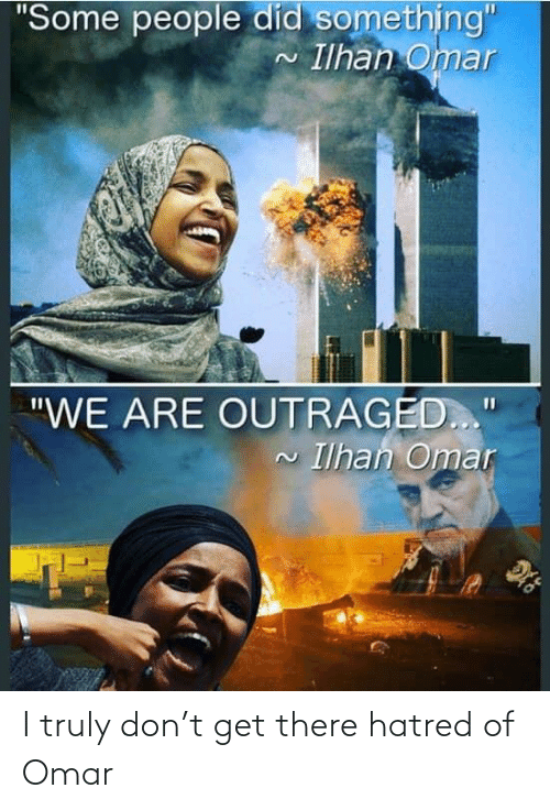 """Outraged: """"Some people did something""""  Ilhan Omar  2.  """"WE ARE OUTRAGED..""""  Ilhan Omar I truly don't get there hatred of Omar"""
