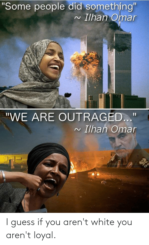 """Outraged: """"Some people did something""""  Ilhan Omar  """"WE ARE OUTRAGED...""""  Ilhan Omar I guess if you aren't white you aren't loyal."""