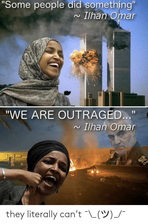 """Outraged: """"Some people did something""""  Ilhan Omar  """"WE ARE OUTRAGED...""""  Ilhan Omar they literally can't ¯\_(ツ)_/¯"""