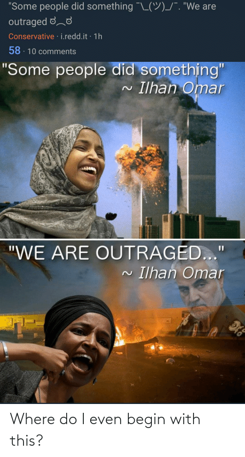 """Outraged: """"Some people did something """"L(9)/"""". """"We are  outraged dd  Conservative · i.redd.it · 1h  58 - 10 comments  """"Some people did something""""  Ilhan Omar  2.  """"WE ARE OUTRAGED...""""  Ilhan Omar Where do I even begin with this?"""