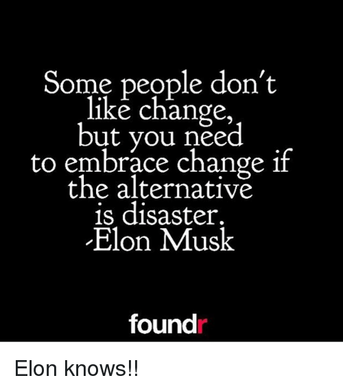 Alternator: Some people don't  like change  but you need  to embrace change if  the alternative  is disaster.  Elon Musk  found Elon knows!!