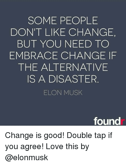 Alternator: SOME PEOPLE  DON'T LIKE CHANGE,  BUT YOU NEED TO  EMBRACE CHANGE IF  THE ALTERNATIVE  IS A DISASTER  ELON MUSK  found Change is good! Double tap if you agree! Love this by @elonmusk