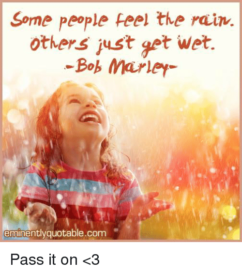 memes: Some people feel the rain.  others just get wet.  Bob Marley  eminentlyquotable.com Pass it on <3