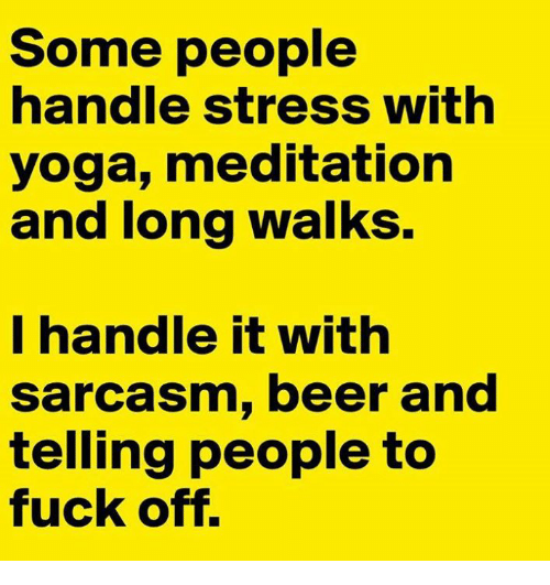 Beer, Memes, and Fuck: Some people  handle stress with  yoga, meditation  and long walks.  I handle it with  sarcasm, beer and  telling people to  fuck off.