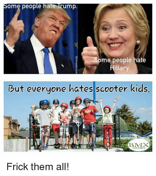 BMX: Some people hate  rump.  me people hate  Hillary  ut everyone hates scooter kids  i B MIX  NIENIES Frick them all!