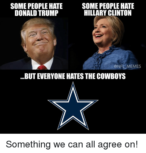 Trump: SOME PEOPLE HATE  SOME PEOPLE HATE  HILLARY CLINTON  DONALD TRUMP  ONFLEMEMES  BUT EVERYONE HATES THE COWBOYS Something we can all agree on!