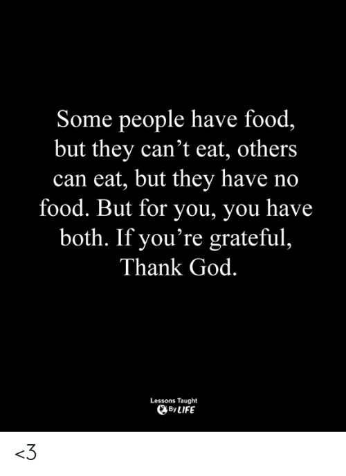 no food: Some people have food,  but they can't eat, others  can eat, but they have no  food. But for you, you have  both. If you're grateful,  Thank God.  Lessons Taught  ByLIFE <3
