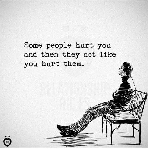 Act, Them, and They: Some people hurt you  and then they act like  you hurt them.  IC