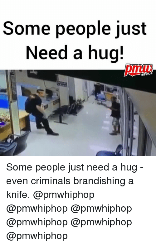 Memes, Hiphop, and 🤖: Some people just  Need a hug!  HIPHOP Some people just need a hug - even criminals brandishing a knife. @pmwhiphop @pmwhiphop @pmwhiphop @pmwhiphop @pmwhiphop @pmwhiphop