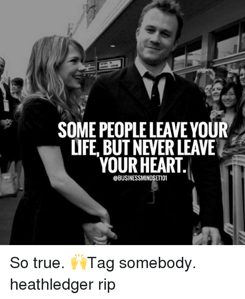 Memes, 🤖, and Rip: SOME PEOPLE LEAVEYOUR  LIFE BUT NEVER LEAVE  YOUR HEART  @BUSINESSMINDSET101 So true. 🙌Tag somebody. heathledger rip