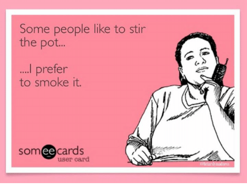 some people like to stir the pot prefer to smoke 3540327 some people like to stir the pot prefer to smoke it ee cards user,Pot Stirring Meme