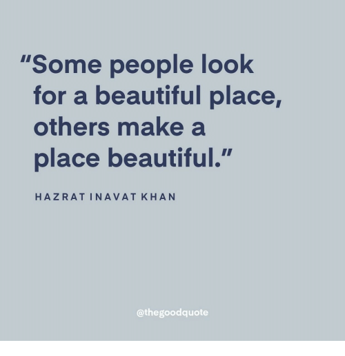 """A Beautiful Place: """"Some people look  for a beautiful place,  others make a  place beautiful.  HAZRATINAVAT KHAN  @thegoodquote"""