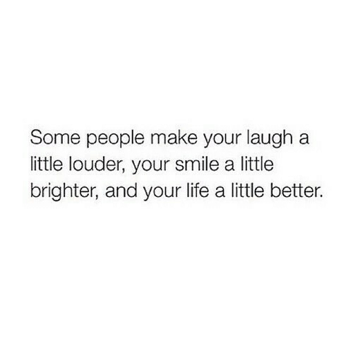 your smile: Some people make your laugh a  little louder, your smile a little  brighter, and your life a little better.