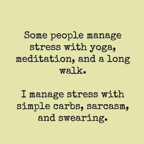 Swearing: Some people manage  stress with yoga,  meditation, and a long  walk.  I manage stress with  simple carbs, sarcasm,  and swearing.