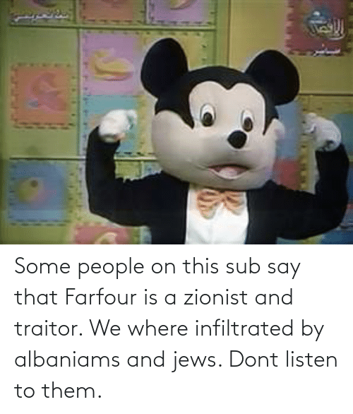 traitor: Some people on this sub say that Farfour is a zionist and traitor. We where infiltrated by albaniams and jews. Dont listen to them.