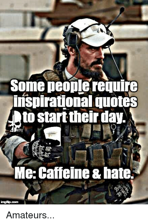Memes, 🤖, and Caffeine: Some people require  inspirational quotes  to start their day.  RTFU  Me: Caffeine &hate.S Amateurs...