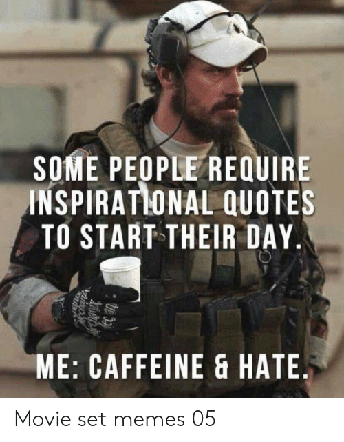 Set Memes: SOME PEOPLE REQUIRE  INSPIRATLONAL QUOTES  TO START THEIR DAY  ME: CAFFEINE & HATE.  izuiep Movie set memes 05