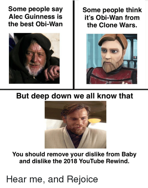 guinness: Some people say  Alec Guinness is  the best Obi-Wan  Some people think  it's Obi-Wan from  the Clone Wars  But deep down we all know that  You should remove your dislike from Baby  and dislike the 2018 YouTube Rewind. Hear me, and Rejoice