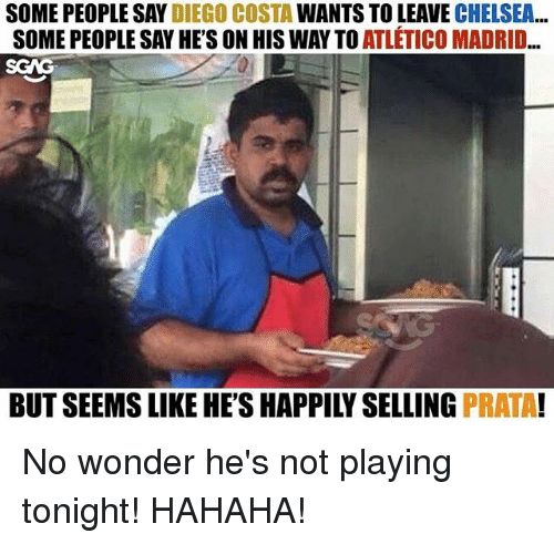 Chelsea, Diego Costa, and Memes: SOME PEOPLE SAY DIEGO COSTA WANTS TO LEAVE CHELSEA.  SOME PEOPLE SAY HE'S ON HIS WAY TO ATLÉTICO MADRID..  BUT SEEMS LIKE HE'S HAPPILY SELLING PRATA! No wonder he's not playing tonight! HAHAHA!