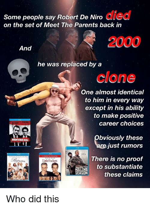 Memes, Parents, and Ability: Some people say Robert De Niro  died  on the set of Meet The Parents back in  And  he was replaced by a  clone  One almost identical  to him in every way  except in his ability  to make positive  career choices  obviously these  RIGHTEOUS KILL  just rumors  There is no proof  Little Fodkes  to substantiate  KILLING  SEASON  these claims Who did this
