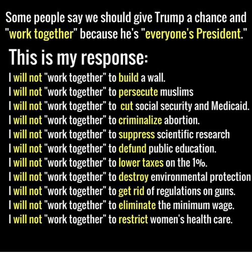 """Memes, Minimum Wage, and 🤖: Some people say we should give Trump a chance and  work together"""" because he's """"everyone's President  This is my response  I will not """"work together"""" to build a wall.  I will not """"work together"""" to persecute muslims  I will not """"work together"""" to cut social security and Medicaid.  I will not """"work together"""" to criminalize abortion.  I will not """"work together"""" to suppress scientific research  I will not """"work together"""" to defund public education.  I will not work together to lower taxes on the 10lo.  I will not """"work together"""" to destroy environmental protection  I will not """"work together to get rid of regulations on guns.  I will not """"work together to eliminate the minimum wage.  I will not work together"""" to restrict women's health care."""
