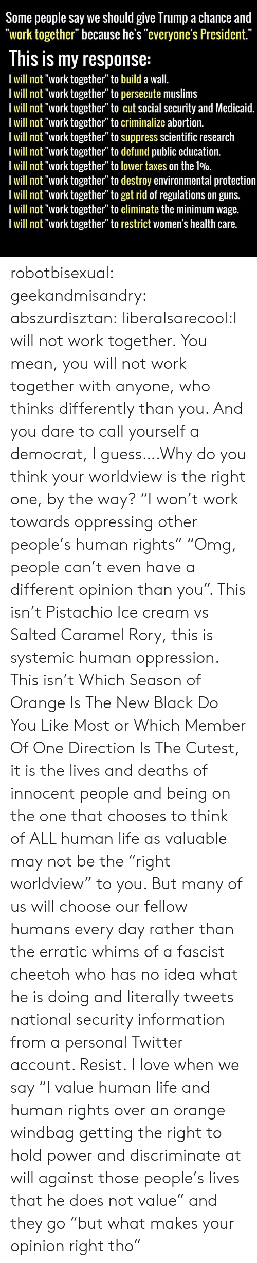 """Orange Is the New Black: Some people say we should give Trump a chance and  """"work together"""" because he's """"everyone's President.""""  This is my response:  I will not """"work together"""" to build a wall.  I will not """"work together"""" to persecute muslims  I will not """"work together"""" to cut social security and Medicaid.  I will not """"work together"""" to criminalize abortion.  I will not """"work together"""" to suppress scientific research  I will not """"work together"""" to defund public education.  I will not """"work together"""" to lower taxes on the 10%0.  Iwill not """"work together"""" to destroy environmental protection  I will not """"work together"""" to get rid of regulations on guns.  I will not """"work together"""" to eliminate the minimum wage.  I will not """"work together"""" to restrict women's health care. robotbisexual:  geekandmisandry:  abszurdisztan:  liberalsarecool:I will not work together. You mean, you will not work together with anyone, who thinks differently than you. And you dare to call yourself a democrat, I guess….Why do you think your worldview is the right one, by the way?  """"I won't work towards oppressing other people's human rights"""" """"Omg, people can't even have a different opinion than you"""". This isn't Pistachio Ice cream vs Salted Caramel Rory, this is systemic human oppression. This isn't Which Season of Orange Is The New Black Do You Like Most or Which Member Of One Direction Is The Cutest, it is the lives and deaths of innocent people and being on the one that chooses to think of ALL human life as valuable may not be the """"right worldview"""" to you. But many of us will choose our fellow humans every day rather than the erratic whims of a fascist cheetoh who has no idea what he is doing and literally tweets national security information from a personal Twitter account. Resist.  I love when we say """"I value human life and human rights over an orange windbag getting the right to hold power and discriminate at will against those people's lives that he does not value"""" and they go """"but what"""
