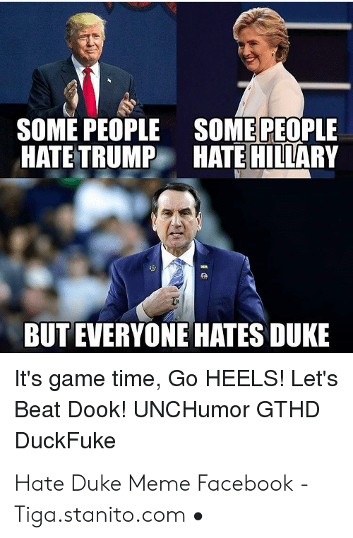 Gthd: SOME PEOPLE SOME PEOPLE  HATE TRUMP HATE HILLARY  BUT EVERYONE HATES DUKE  It's game time, Go HEELS! Let's  Beat Dook! UNCHumor GTHD  DuckFuke Hate Duke Meme Facebook - Tiga.stanito.com •