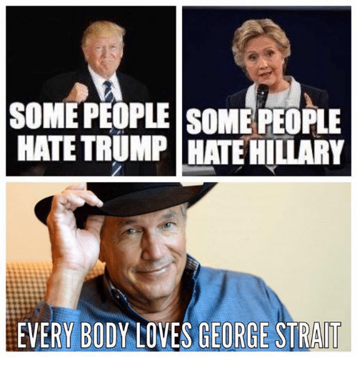 some people some people hate trump hate hillary everybody loves 7073600 some people some people hate trump hate hillary everybody loves,George Strait Meme