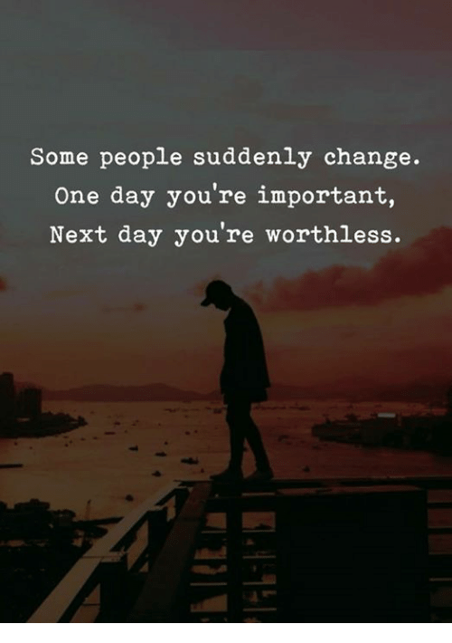 Change, Next, and One: Some people suddenly change.  One day you're important,  Next day you're worthless.