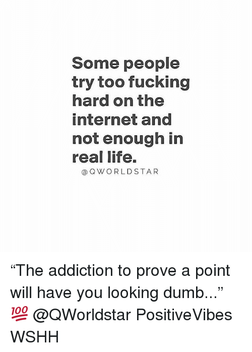 "Dumb, Fucking, and Internet: Some people  try too fucking  hard on the  internet and  not enough in  real life.  @Q WORLD STAR ""The addiction to prove a point will have you looking dumb..."" 💯 @QWorldstar PositiveVibes WSHH"