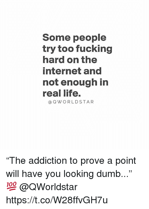 "Dumb, Fucking, and Internet: Some people  try too fucking  hard on the  internet and  not enough in  real life.  a QWO RLD STAR ""The addiction to prove a point will have you looking dumb..."" 💯 @QWorldstar https://t.co/W28ffvGH7u"