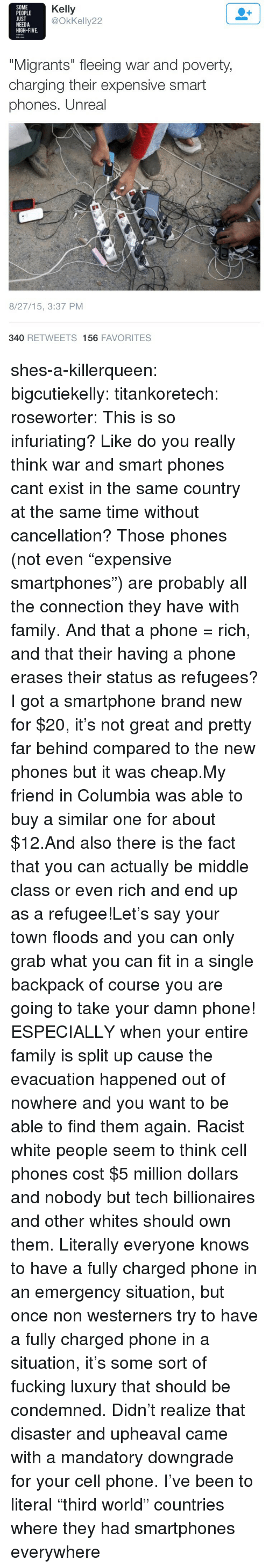 """smartphones: SOME  PEOPLE  UST  NEEDA  HIGH-FIVE.  Kelly  @OkKelly22  """"Migrants"""" fleeing war and poverty  charging their expensive smart  phones. Unreal  8/27/15, 3:37 PM  340 RETWEETS 156 FAVORITES shes-a-killerqueen: bigcutiekelly:  titankoretech:  roseworter:  This is so infuriating? Like do you really think war and smart phones cant exist in the same country at the same time without cancellation? Those phones (not even """"expensive smartphones"""") are probably all the connection they have with family. And that a phone = rich, and that their having a phone erases their status as refugees?  I got a smartphone brand new for $20, it's not great and pretty far behind compared to the new phones but it was cheap.My friend in Columbia was able to buy a similar one for about $12.And also there is the fact that you can actually be middle class or even rich and end up as a refugee!Let's say your town floods and you can only grab what you can fit in a single backpack of course you are going to take your damn phone! ESPECIALLY when your entire family is split up cause the evacuation happened out of nowhere and you want to be able to find them again.  Racist white people seem to think cell phones cost $5 million dollars and nobody but tech billionaires and other whites should own them.   Literally everyone knows to have a fully charged phone in an emergency situation, but once non westerners try to have a fully charged phone in a situation, it's some sort of fucking luxury that should be condemned. Didn't realize that disaster and upheaval came with a mandatory downgrade for your cell phone.   I've been to literal """"third world"""" countries where they had smartphones everywhere"""