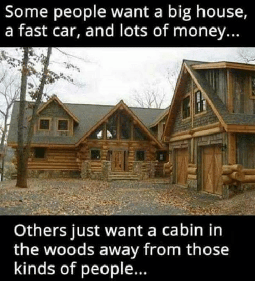 Memes, Money, and House: Some people want a big house,  a fast car, and lots of money...  Others just want a cabin in  the woods away from those  kinds of people...