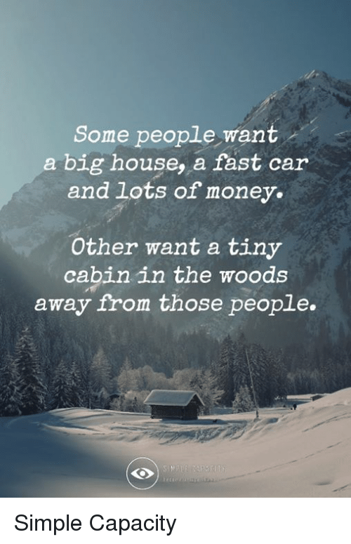 Memes, Money, and House: Some people want  a big house, a fast car  and lots of money.  Other want a tiny  cabin in the woods  away from those people. Simple Capacity