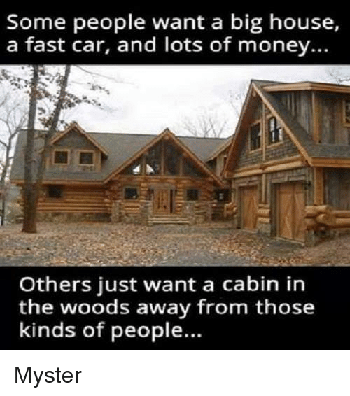 cabin in the woods: Some people want a big house,  a fast car, and lots of money...  Others just want a cabin in  the woods away from those  kinds of people. Myster