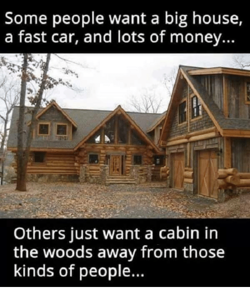 cabin in the woods: Some people want a big house,  a fast car, and lots of money...  Others just want a cabin in  the woods away from those  kinds of people.