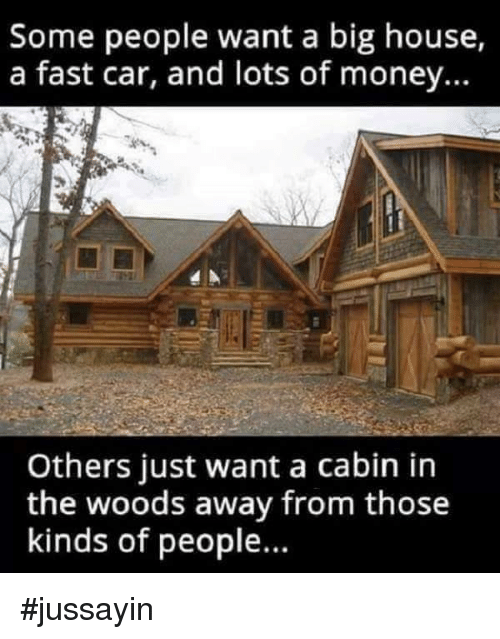 cabin in the woods: Some people want a big house,  a fast car, and lots of money...  Others just want a cabin in  the woods away from those  kinds of people. #jussayin
