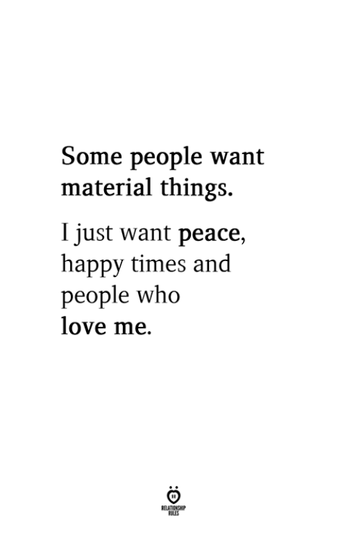 Love, Happy, and Peace: Some people want  material things.  I just want peace,  happy times and  people who  love me.