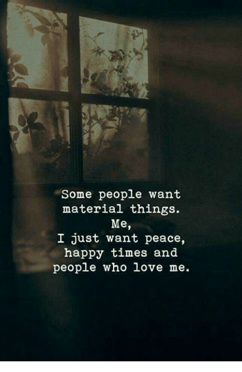 Love, Happy, and Peace: Some people want  material things.  Me,  I just want peace,  happy times and  people who love me.