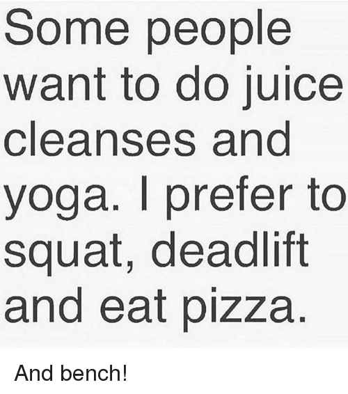 Juice, Pizza, and Yoga: Some people  want to do juice  cleanses and  yoga. l prefer to  squat, deadlift  and eat pizza And bench!