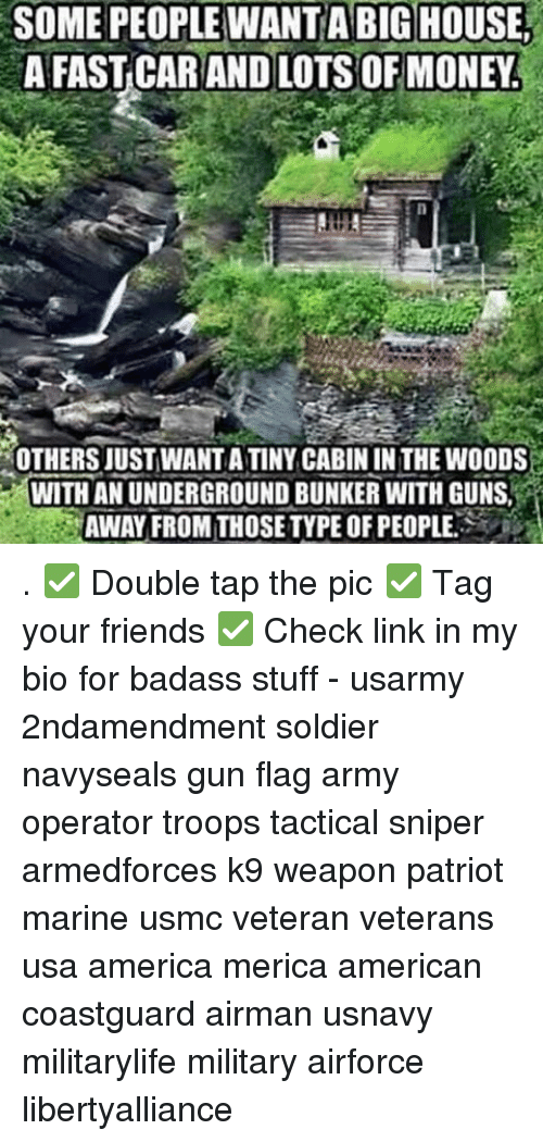 cabin in the woods: SOME PEOPLE WANTA BIG HOUSE  A FAST CAR AND LOTSOF MONEY  OTHERS JUST WANTATINY CABIN IN THE WOODS  WITH AN UNDERGROUND BUNKER WITHGUNSt . ✅ Double tap the pic ✅ Tag your friends ✅ Check link in my bio for badass stuff - usarmy 2ndamendment soldier navyseals gun flag army operator troops tactical sniper armedforces k9 weapon patriot marine usmc veteran veterans usa america merica american coastguard airman usnavy militarylife military airforce libertyalliance